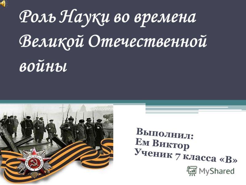 Роль Науки во времена Великой Отечественной войны Выполнил: Ем Виктор Ученик 7 класса «В»