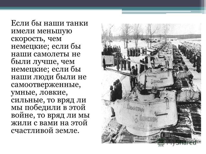 Если бы наши танки имели меньшую скорость, чем немецкие; если бы наши самолеты не были лучше, чем немецкие; если бы наши люди были не самоотверженные, умные, ловкие, сильные, то вряд ли мы победили в этой войне, то вряд ли мы жили с вами на этой счас