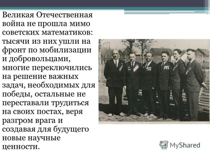 Великая Отечественная война не прошла мимо советских математиков: тысячи из них ушли на фронт по мобилизации и добровольцами, многие переключились на решение важных задач, необходимых для победы, остальные не переставали трудиться на своих постах, ве