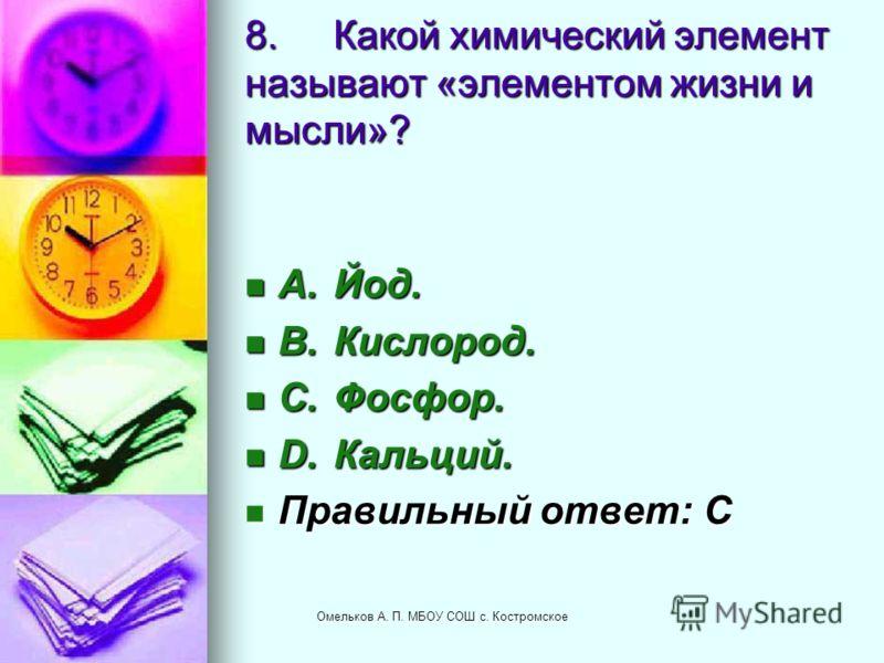 8.Какой химический элемент называют «элементом жизни и мысли»? A.Йод. A.Йод. B.Кислород. B.Кислород. C.Фосфор. C.Фосфор. D.Кальций. D.Кальций. Правильный ответ: C Правильный ответ: C Омельков А. П. МБОУ СОШ с. Костромское