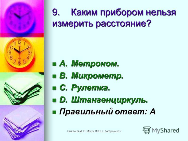 9.Каким прибором нельзя измерить расстояние? A.Метроном. A.Метроном. B.Микрометр. B.Микрометр. C.Рулетка. C.Рулетка. D.Штангенциркуль. D.Штангенциркуль. Правильный ответ: A Правильный ответ: A Омельков А. П. МБОУ СОШ с. Костромское
