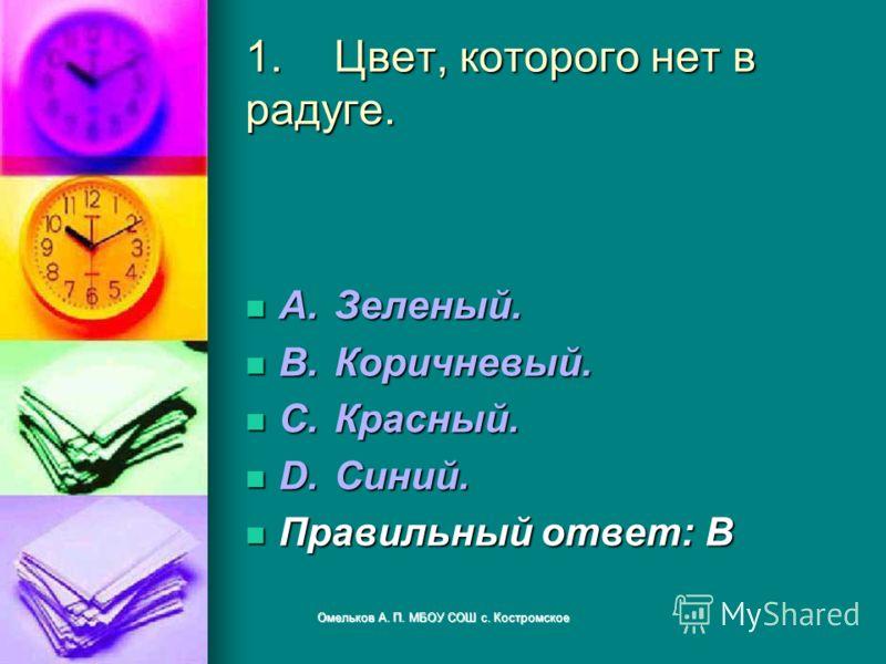 1.Цвет, которого нет в радуге. A.Зеленый. A.Зеленый. B.Коричневый. B.Коричневый. C.Красный. C.Красный. D.Синий. D.Синий. Правильный ответ: B Правильный ответ: B Омельков А. П. МБОУ СОШ с. Костромское