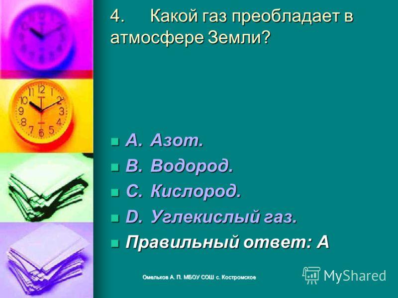 4.Какой газ преобладает в атмосфере Земли? A.Азот. A.Азот. B.Водород. B.Водород. C.Кислород. C.Кислород. D.Углекислый газ. D.Углекислый газ. Правильный ответ: A Правильный ответ: A Омельков А. П. МБОУ СОШ с. Костромское