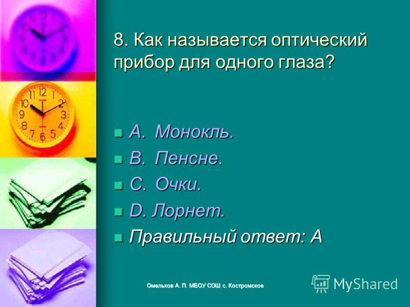 8. Как называется оптический прибор для одного глаза? A.Монокль. A.Монокль. B.Пенсне. B.Пенсне. C.Очки. C.Очки. D. Лорнет. D. Лорнет. Правильный ответ: A Правильный ответ: A Омельков А. П. МБОУ СОШ с. Костромское
