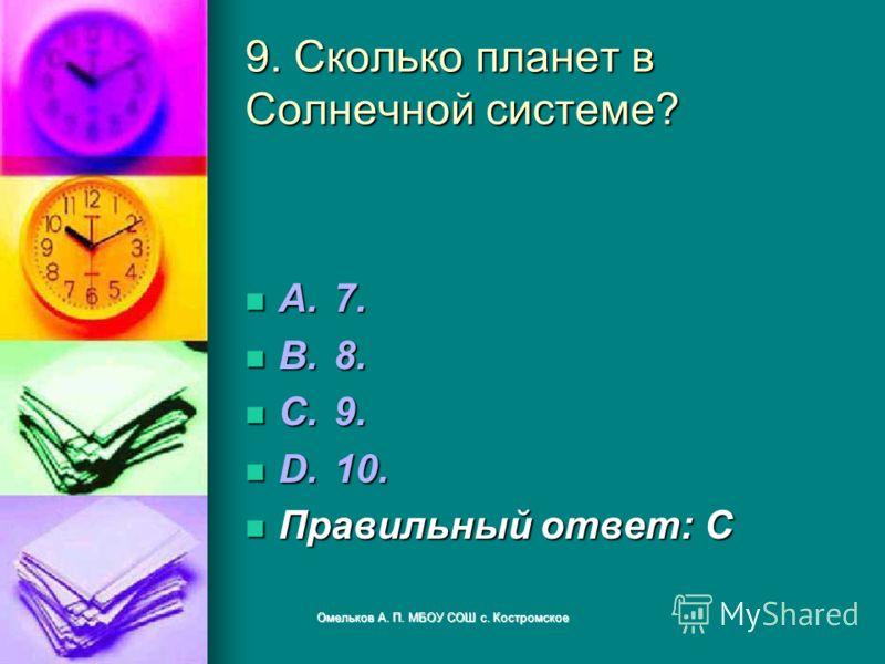 9. Сколько планет в Солнечной системе? A.7. A.7. B.8. B.8. C.9. C.9. D.10. D.10. Правильный ответ: C Правильный ответ: C Омельков А. П. МБОУ СОШ с. Костромское