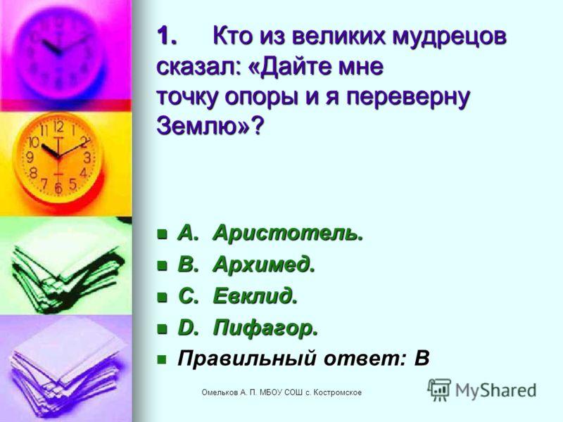 1.Кто из великих мудрецов сказал: «Дайте мне точку опоры и я переверну Землю»? A.Аристотель. A.Аристотель. B.Архимед. B.Архимед. C.Евклид. C.Евклид. D.Пифагор. D.Пифагор. Правильный ответ: B Правильный ответ: B Омельков А. П. МБОУ СОШ с. Костромское