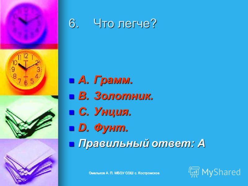 6.Что легче? A.Грамм. A.Грамм. B.Золотник. B.Золотник. C.Унция. C.Унция. D.Фунт. D.Фунт. Правильный ответ: A Правильный ответ: A Омельков А. П. МБОУ СОШ с. Костромское