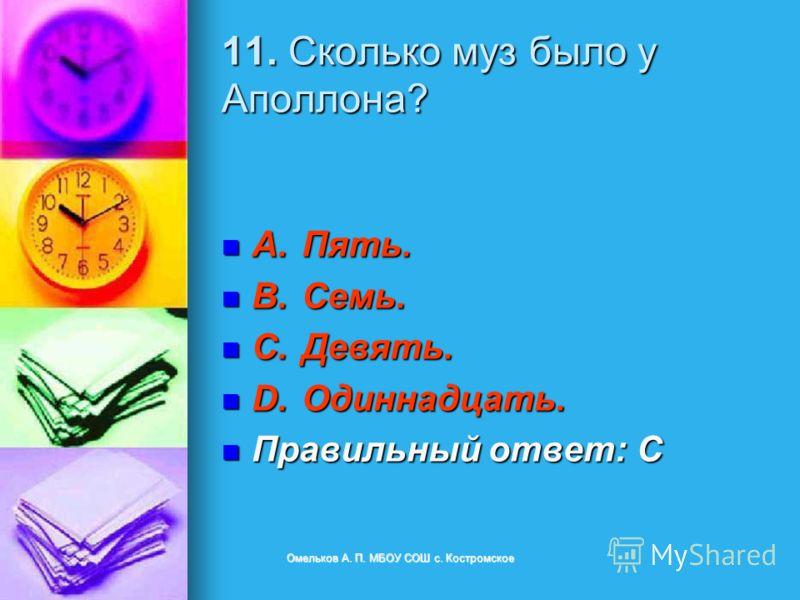 11. Сколько муз было у Аполлона? A.Пять. A.Пять. B.Семь. B.Семь. C.Девять. C.Девять. D.Одиннадцать. D.Одиннадцать. Правильный ответ: C Правильный ответ: C Омельков А. П. МБОУ СОШ с. Костромское