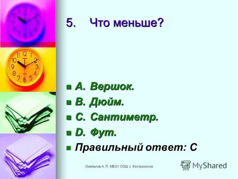 5.Что меньше? A.Вершок. A.Вершок. B.Дюйм. B.Дюйм. C.Сантиметр. C.Сантиметр. D.Фут. D.Фут. Правильный ответ: C Правильный ответ: C Омельков А. П. МБОУ СОШ с. Костромское