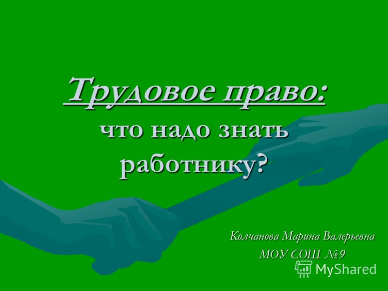 Трудовое право: что надо знать работнику? Колчанова Марина Валерьевна МОУ СОШ 9