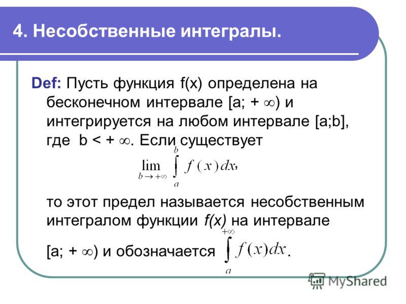 4. Несобственные интегралы. Def: Пусть функция f(x) определена на бесконечном интервале [a; + ) и интегрируется на любом интервале [a;b], где b < +. Если существует, то этот предел называется несобственным интегралом функции f(x) на интервале [a; + )