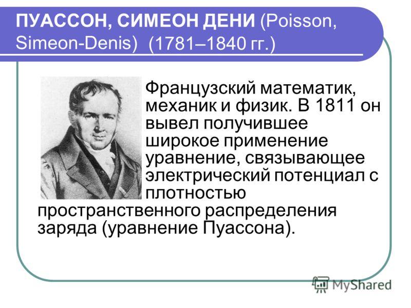 ПУАССОН, СИМЕОН ДЕНИ (Poisson, Simeon-Denis) (1781–1840 гг.) Французский математик, механик и физик. В 1811 он вывел получившее широкое применение уравнение, связывающее электрический потенциал с плотностью пространственного распределения заряда (ура