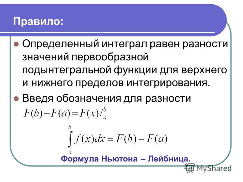 Правило: Определенный интеграл равен разности значений первообразной подынтегральной функции для верхнего и нижнего пределов интегрирования. Введя обозначения для разности Формула Ньютона – Лейбница.