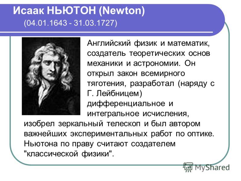 Исаак НЬЮТОН (Newton) (04.01.1643 - 31.03.1727) Английский физик и математик, создатель теоретических основ механики и астрономии. Он открыл закон всемирного тяготения, разработал (наряду с Г. Лейбницем) дифференциальное и интегральное исчисления, из