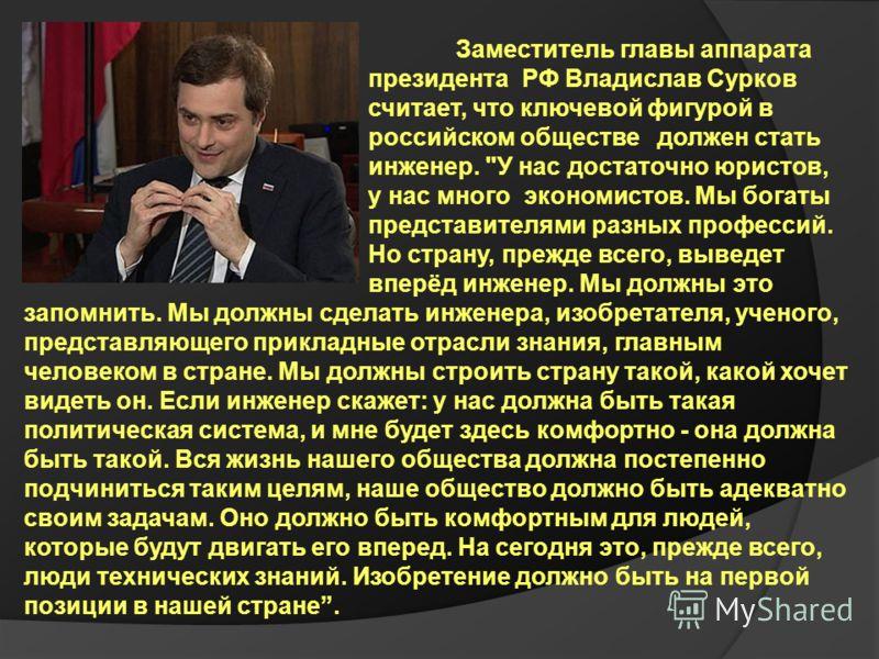 Заместитель главы аппарата президента РФ Владислав Сурков считает, что ключевой фигурой в российском обществе должен стать инженер.