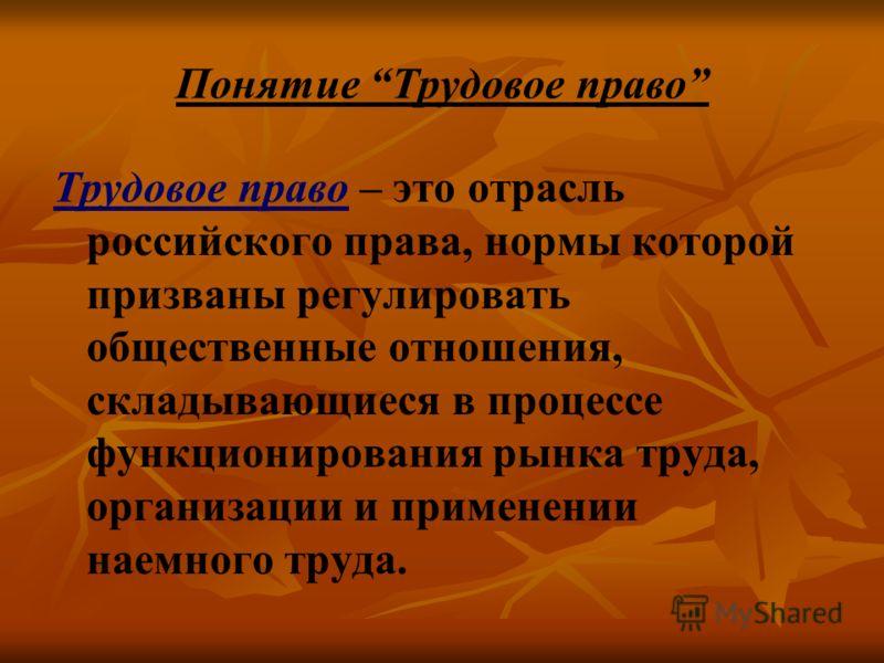 Понятие Трудовое право Трудовое право – это отрасль российского права, нормы которой призваны регулировать общественные отношения, складывающиеся в процессе функционирования рынка труда, организации и применении наемного труда.