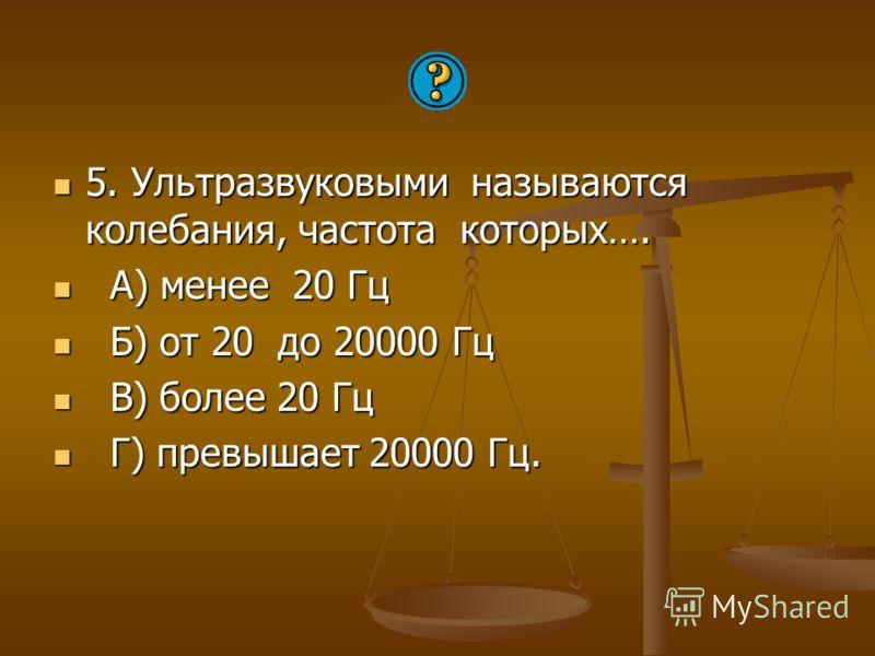 5. Ультразвуковыми называются колебания, частота которых…. 5. Ультразвуковыми называются колебания, частота которых…. А) менее 20 Гц А) менее 20 Гц Б) от 20 до 20000 Гц Б) от 20 до 20000 Гц В) более 20 Гц В) более 20 Гц Г) превышает 20000 Гц. Г) прев