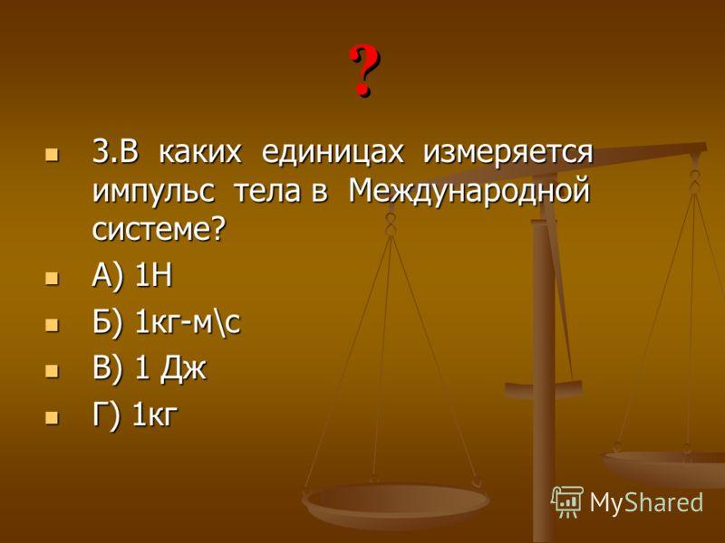 3.В каких единицах измеряется импульс тела в Международной системе? 3.В каких единицах измеряется импульс тела в Международной системе? А) 1Н А) 1Н Б) 1кг-м\с Б) 1кг-м\с В) 1 Дж В) 1 Дж Г) 1кг Г) 1кг