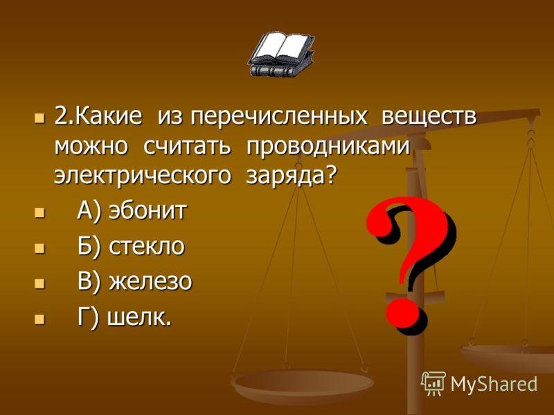 2.Какие из перечисленных веществ можно считать проводниками электрического заряда? 2.Какие из перечисленных веществ можно считать проводниками электрического заряда? А) эбонит А) эбонит Б) стекло Б) стекло В) железо В) железо Г) шелк. Г) шелк.