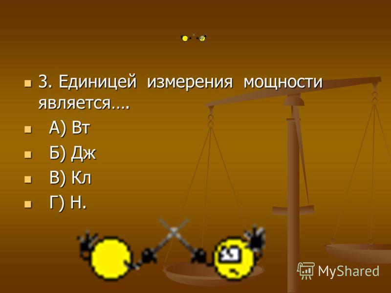 3. Единицей измерения мощности является…. 3. Единицей измерения мощности является…. А) Вт А) Вт Б) Дж Б) Дж В) Кл В) Кл Г) Н. Г) Н.