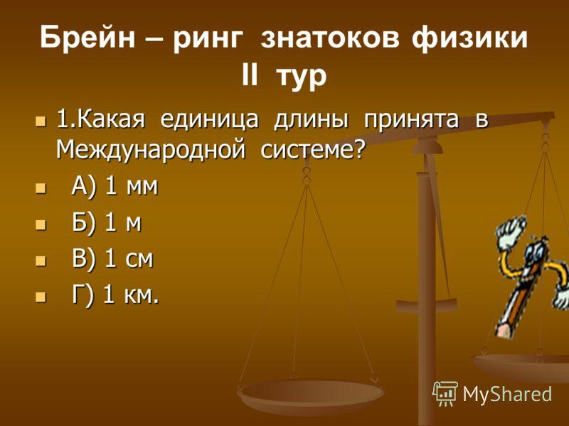Брейн – ринг знатоков физики II тур 1.Какая единица длины принята в Международной системе? 1.Какая единица длины принята в Международной системе? А) 1 мм А) 1 мм Б) 1 м Б) 1 м В) 1 см В) 1 см Г) 1 км. Г) 1 км.