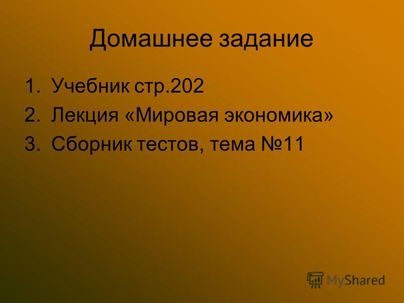 Домашнее задание 1.Учебник стр.202 2.Лекция «Мировая экономика» 3.Сборник тестов, тема 11