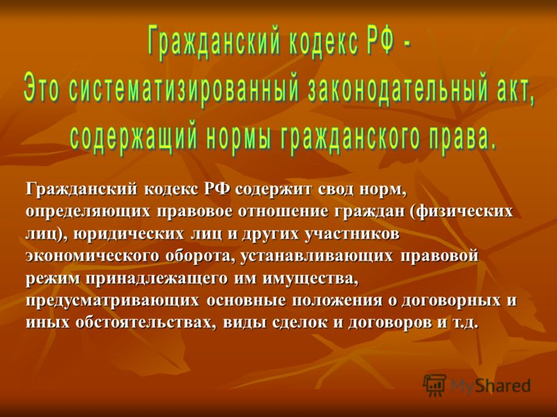 Гражданский кодекс РФ содержит свод норм, определяющих правовое отношение граждан (физических лиц), юридических лиц и других участников экономического оборота, устанавливающих правовой режим принадлежащего им имущества, предусматривающих основные пол