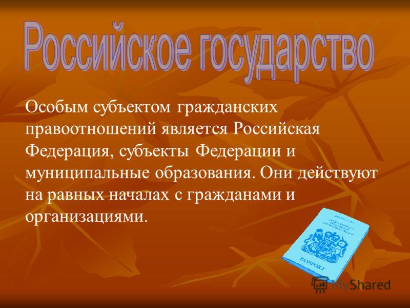 Особым субъектом гражданских правоотношений является Российская Федерация, субъекты Федерации и муниципальные образования. Они действуют на равных началах с гражданами и организациями.