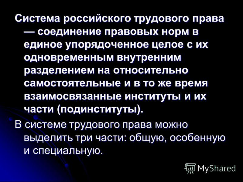 Система российского трудового права соединение правовых норм в единое упорядоченное целое с их одновременным внутренним разделением на относительно самостоятельные и в то же время взаимосвязанные институты и их части (подинституты). В системе трудово