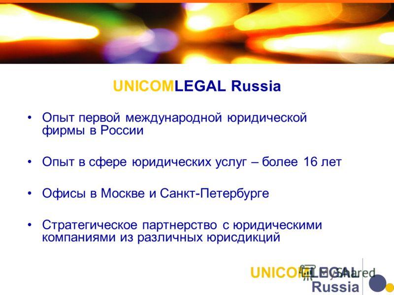 Опыт первой международной юридической фирмы в России Опыт в сфере юридических услуг – более 16 лет Офисы в Москве и Санкт-Петербурге Стратегическое партнерство с юридическими компаниями из различных юрисдикций UNICOMLEGAL Russia