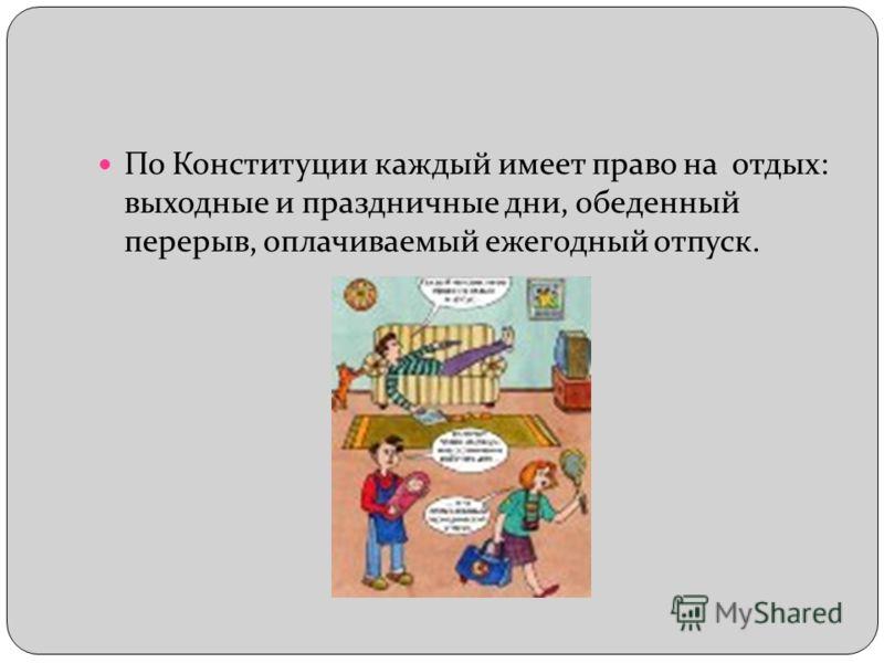 По Конституции каждый имеет право на отдых: выходные и праздничные дни, обеденный перерыв, оплачиваемый ежегодный отпуск.