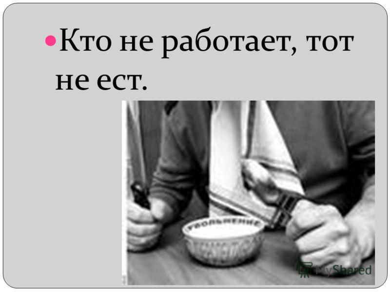 Кто не работает, тот не ест.