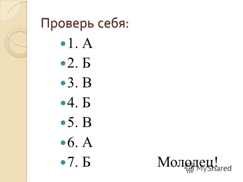 Проверь себя : 1. А 2. Б 3. В 4. Б 5. В 6. А 7. Б Молодец!