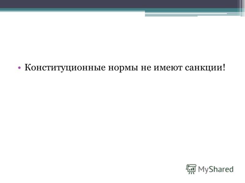 Конституционные нормы не имеют санкции!
