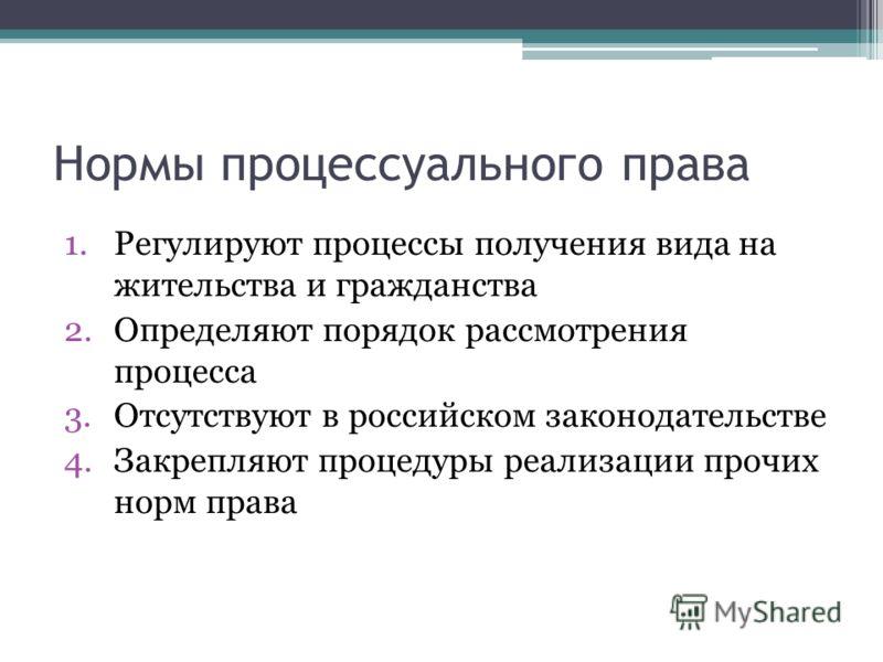 Нормы процессуального права 1.Регулируют процессы получения вида на жительства и гражданства 2.Определяют порядок рассмотрения процесса 3.Отсутствуют в российском законодательстве 4.Закрепляют процедуры реализации прочих норм права