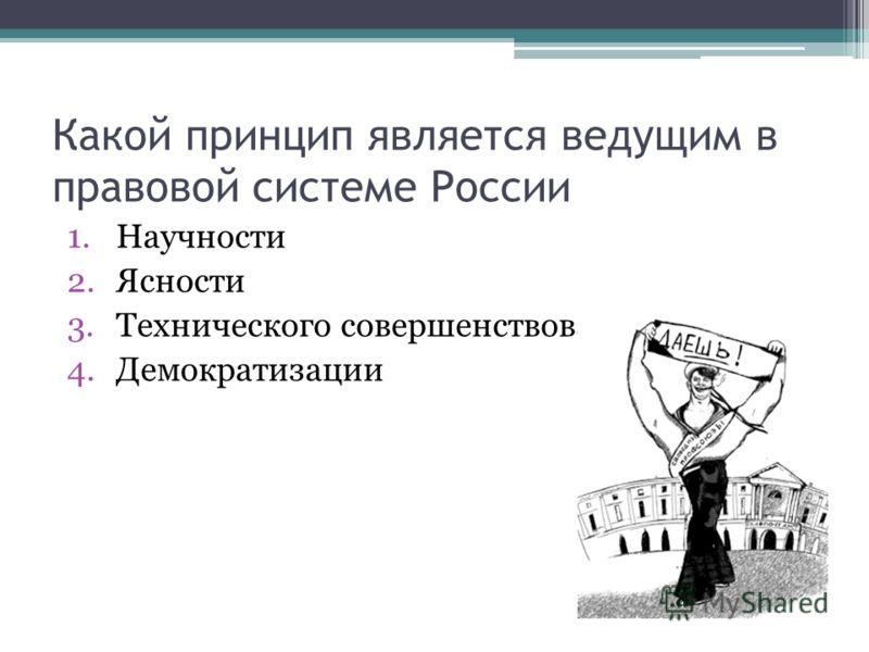 Какой принцип является ведущим в правовой системе России 1.Научности 2.Ясности 3.Технического совершенствования 4.Демократизации