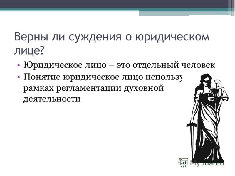 Верны ли суждения о юридическом лице? Юридическое лицо – это отдельный человек Понятие юридическое лицо используется в рамках регламентации духовной деятельности