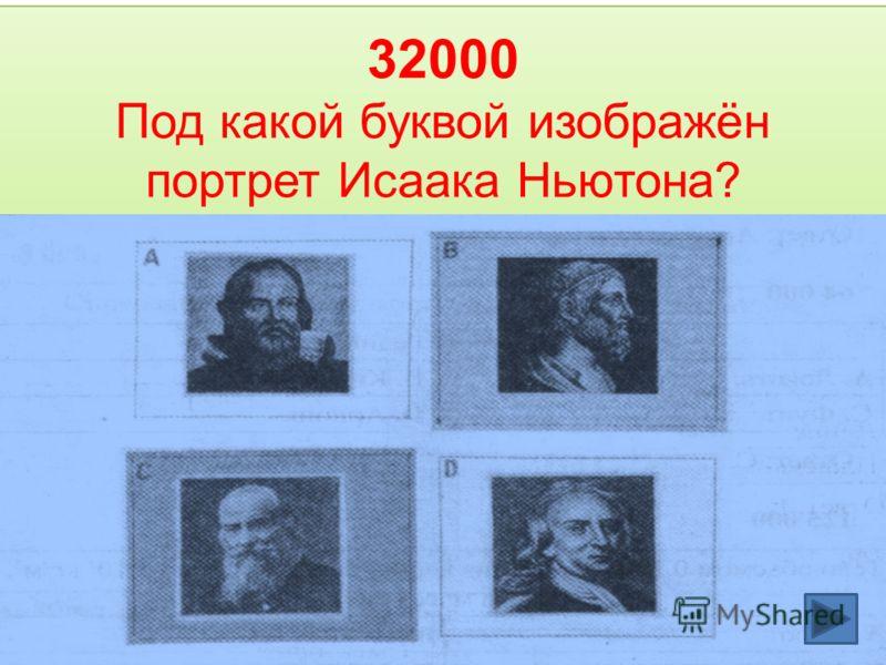 32000 Под какой буквой изображён портрет Исаака Ньютона?