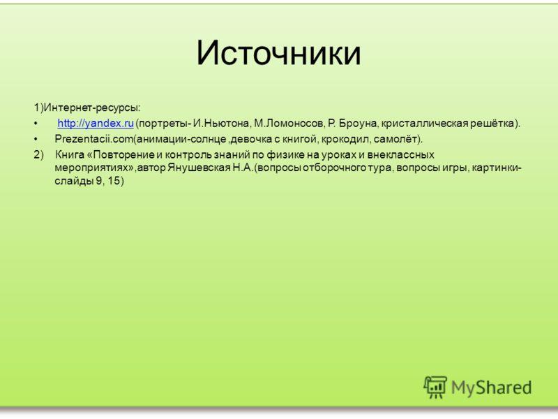 Источники 1)Интернет-ресурсы: http://yandex.ru (портреты- И.Ньютона, М.Ломоносов, Р. Броуна, кристаллическая решётка).http://yandex.ru Prezentacii.com(анимации-солнце,девочка с книгой, крокодил, самолёт). 2) Книга «Повторение и контроль знаний по физ