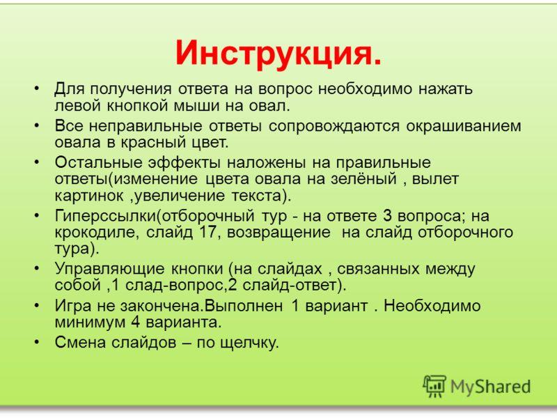 Инструкция. Для получения ответа на вопрос необходимо нажать левой кнопкой мыши на овал. Все неправильные ответы сопровождаются окрашиванием овала в красный цвет. Остальные эффекты наложены на правильные ответы(изменение цвета овала на зелёный, вылет