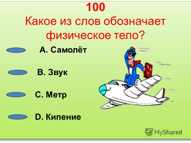 100 Какое из слов обозначает физическое тело? А. Самолёт В. Звук С. Метр D. Кипение