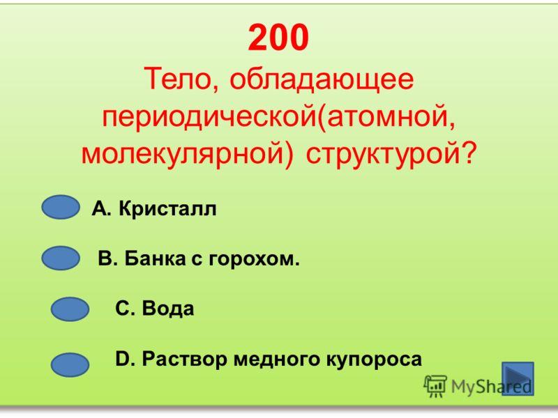 200 Тело, обладающее периодической(атомной, молекулярной) структурой? А. Кристалл В. Банка с горохом. С. Вода D. Раствор медного купороса