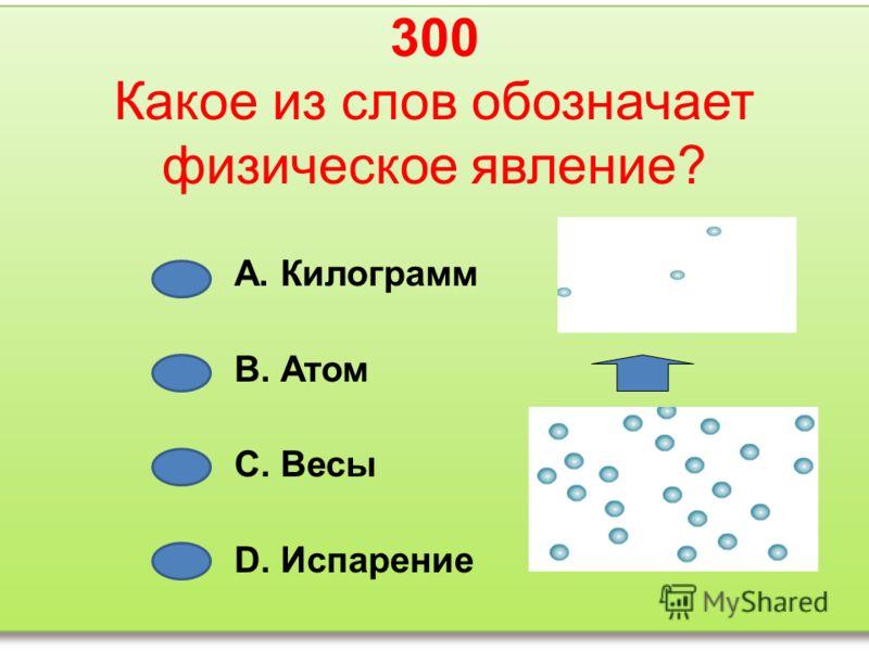 300 Какое из слов обозначает физическое явление? А. Килограмм В. Атом С. Весы D. Испарение