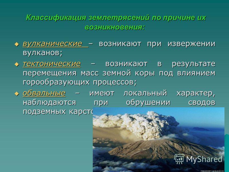 Классификация землетрясений по причине их возникновения: Классификация землетрясений по причине их возникновения: вулканические – возникают при извержении вулканов; вулканические – возникают при извержении вулканов; тектонические – возникают в резуль
