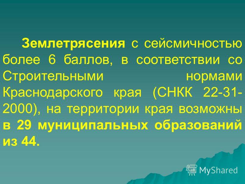 Землетрясения с сейсмичностью более 6 баллов, в соответствии со Строительными нормами Краснодарского края (СНКК 22-31- 2000), на территории края возможны в 29 муниципальных образований из 44.