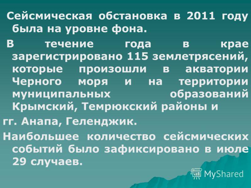 Сейсмическая обстановка в 2011 году была на уровне фона. В течение года в крае зарегистрировано 115 землетрясений, которые произошли в акватории Черного моря и на территории муниципальных образований Крымский, Темрюкский районы и гг. Анапа, Геленджик
