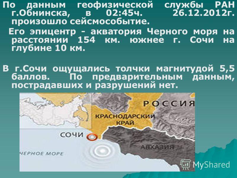 По данным геофизической службы РАН г.Обнинска, в 02:45ч. 26.12.2012г. произошло сейсмособытие. Его эпицентр - акватория Черного моря на расстоянии 154 км. южнее г. Сочи на глубине 10 км. В г.Сочи ощущались толчки магнитудой 5,5 баллов. По предварител