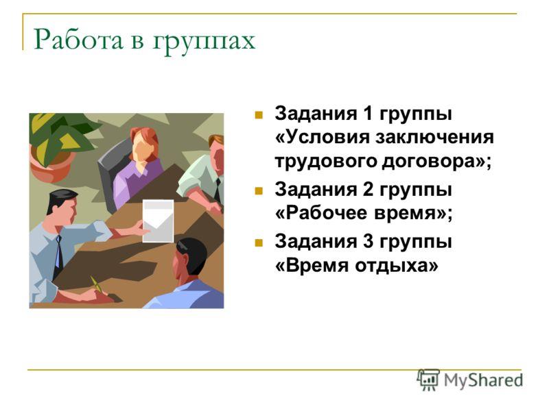 Работа в группах Задания 1 группы «Условия заключения трудового договора»; Задания 2 группы «Рабочее время»; Задания 3 группы «Время отдыха»