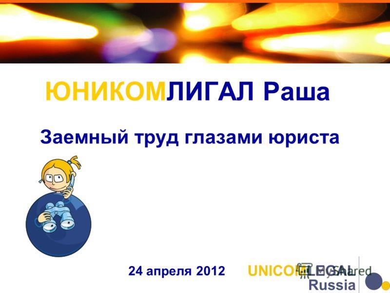 ЮНИКОМЛИГАЛ Раша 24 апреля 2012 Заемный труд глазами юриста
