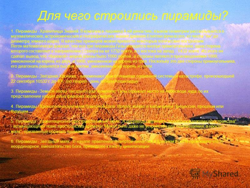 Для чего строились пирамиды? 1. Пирамиды - Хранилища Знаний. В комплексе пирамид 4-ой династии, языком геометрии рассказывается о математических, астрономических и географических знания древних Египтян (куча всего, от числа